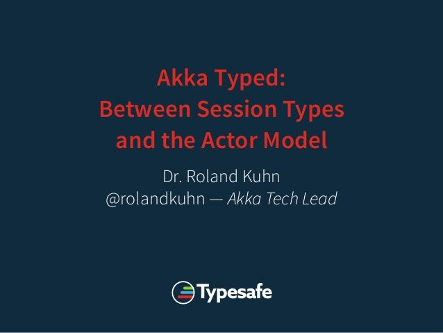 Akka Typed: Between Session Types and the Actor Model Dr. Roland Kuhn @rolandkuhn — Akka Tech Lead