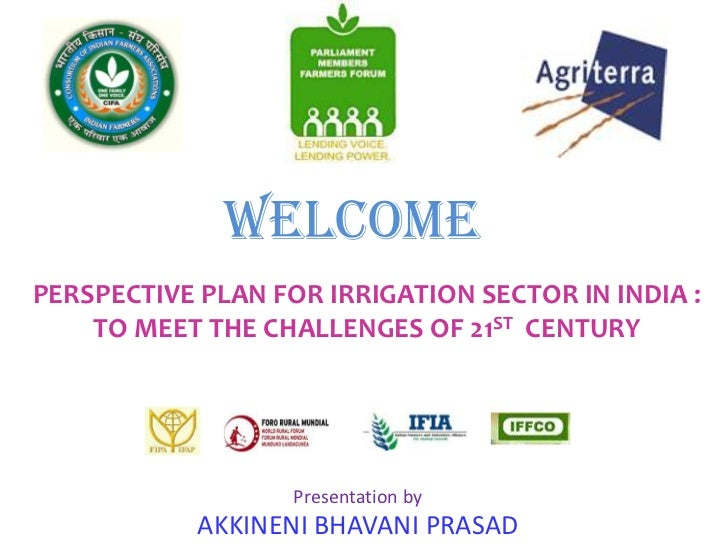 WELCOMEPERSPECTIVE PLAN FOR IRRIGATION SECTOR IN INDIA :    TO MEET THE CHALLENGES OF 21ST CENTURY                   Prese...