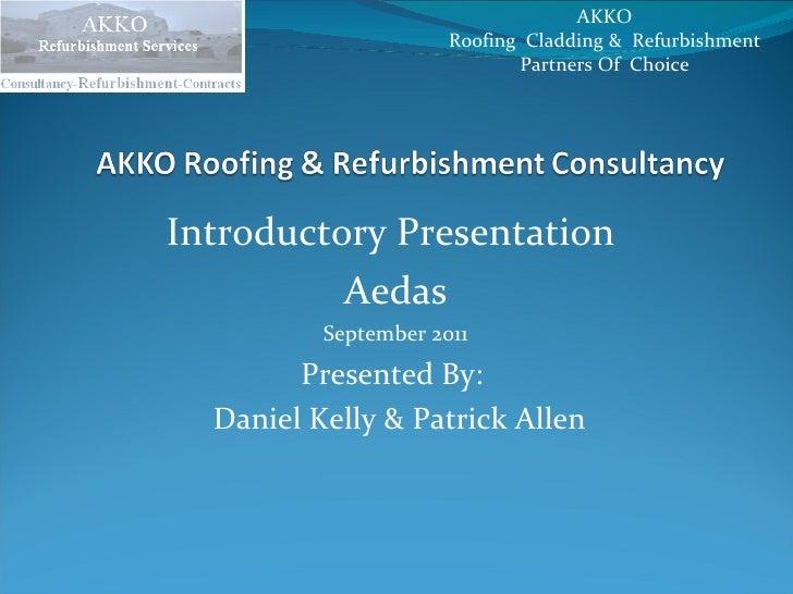 Introductory Presentation  Aedas September 2011 Presented By:  Daniel Kelly & Patrick Allen AKKO  Roofing  Cladding &  Ref...