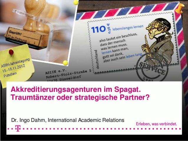 Akkreditierungsagenturen im Spagat. Traumtänzer oder strategische Partner? Dr. Ingo Dahm, International Academic Relations