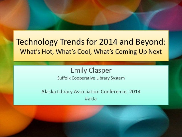 Technology Trends for 2014 and Beyond: What's Hot, What's Cool, What's Coming Up Next  Emily Clasper Suffolk Cooperative L...