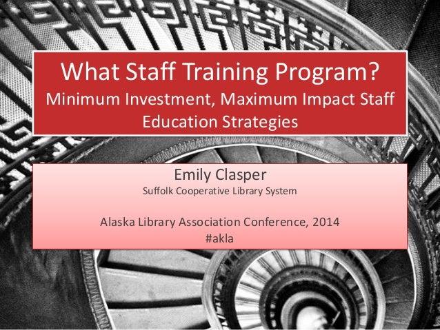 What Staff Training Program? Minimum Investment, Maximum Impact Staff Education Strategies Emily Clasper Suffolk Cooperati...