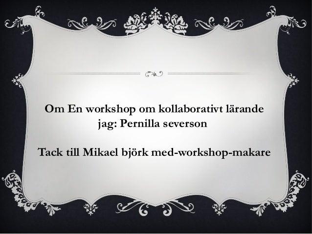 Om En workshop om kollaborativt lärande  jag: Pernilla severson  Tack till Mikael björk med-workshop-makare