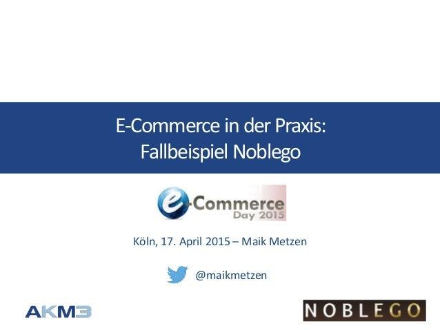E-Commerce inderPraxis: FallbeispielNoblego Köln, 17. April 2015 – Maik Metzen @maikmetzen
