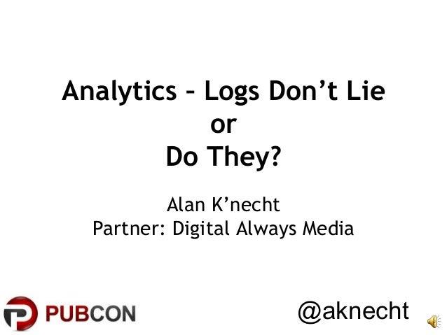 Analytics – Logs Don't Lie or Do They? Alan K'necht Partner: Digital Always Media  @aknecht