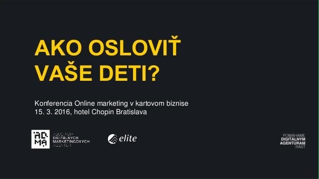 MAIN TITLE AKO OSLOVIŤ VAŠE DETI? Konferencia Online marketing v kartovom biznise 15. 3. 2016, hotel Chopin Bratislava
