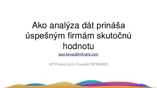 Ako analýza dát prináša úspešným firmám skutočnú hodnotu jozo.kovac@infinario.com VP Product & Co Founder INFINARIO