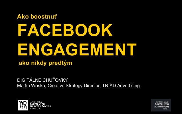 Ako boostnuť  FACEBOOK  ENGAGEMENT  ako nikdy predtým  DIGITÁLNE CHUŤOVKY  Martin Woska, Creative Strategy Director, TRIAD...