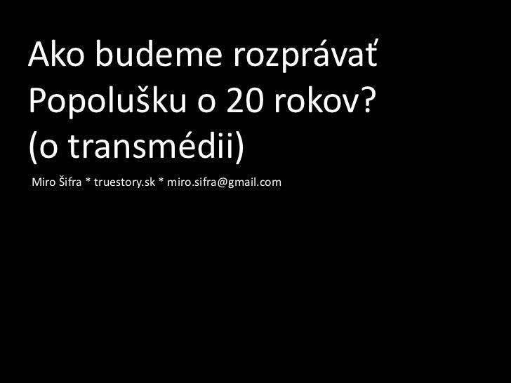 Ako budeme rozprávaťPopolušku o 20 rokov?(o transmédii)Miro Šifra * truestory.sk * miro.sifra@gmail.com