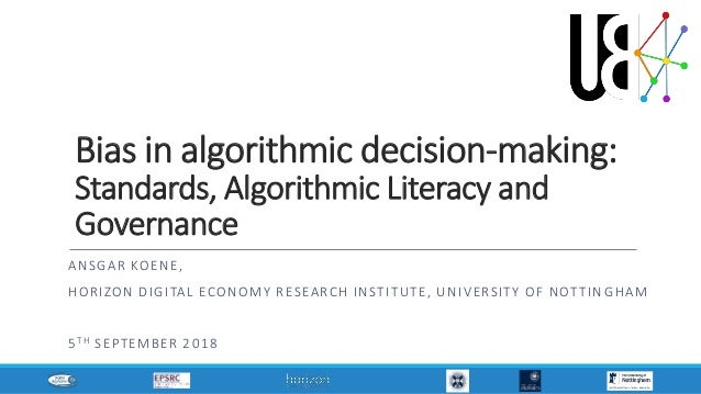 Bias in algorithmic decision-making: Standards, Algorithmic Literacy and Governance ANSGAR KOENE, HORIZON DIGITAL ECONOMY ...