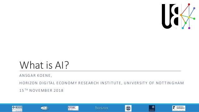 What is AI? ANSGAR KOENE, HORIZON DIGITAL ECONOMY RESEARCH INSTITUTE, UNIVERSITY OF NOTTIN GHAM 15TH NOVEMBER 2018