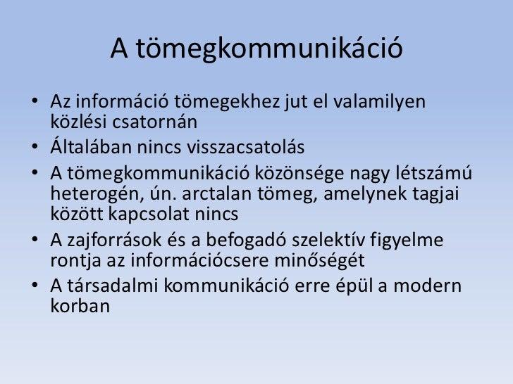 A tömegkommunikáció• Az információ tömegekhez jut el valamilyen  közlési csatornán• Általában nincs visszacsatolás• A töme...