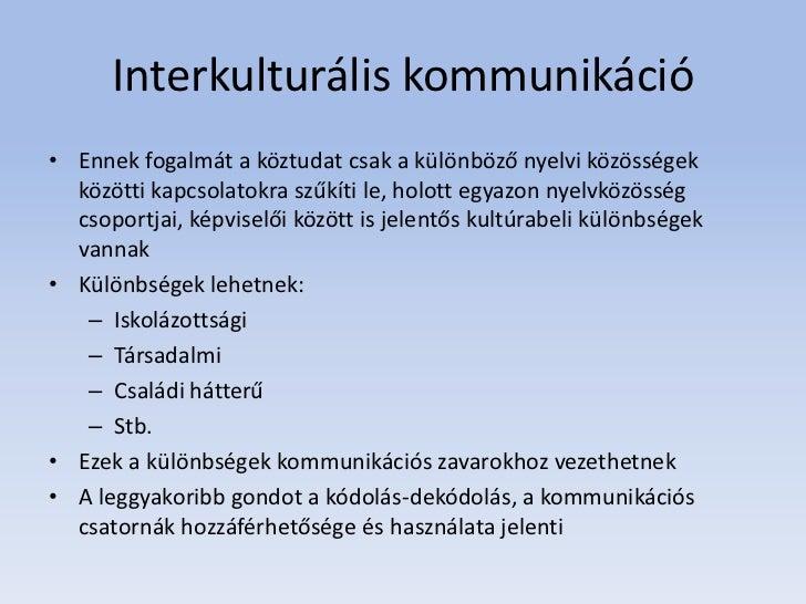 Interkulturális kommunikáció• Ennek fogalmát a köztudat csak a különböző nyelvi közösségek  közötti kapcsolatokra szűkíti ...