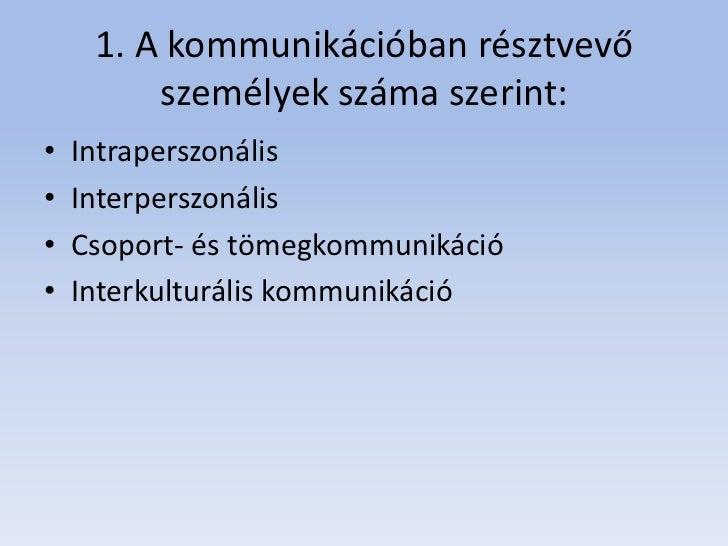 1. A kommunikációban résztvevő         személyek száma szerint:•   Intraperszonális•   Interperszonális•   Csoport- és töm...
