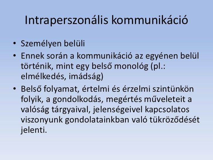 Intraperszonális kommunikáció• Személyen belüli• Ennek során a kommunikáció az egyénen belül  történik, mint egy belső mon...
