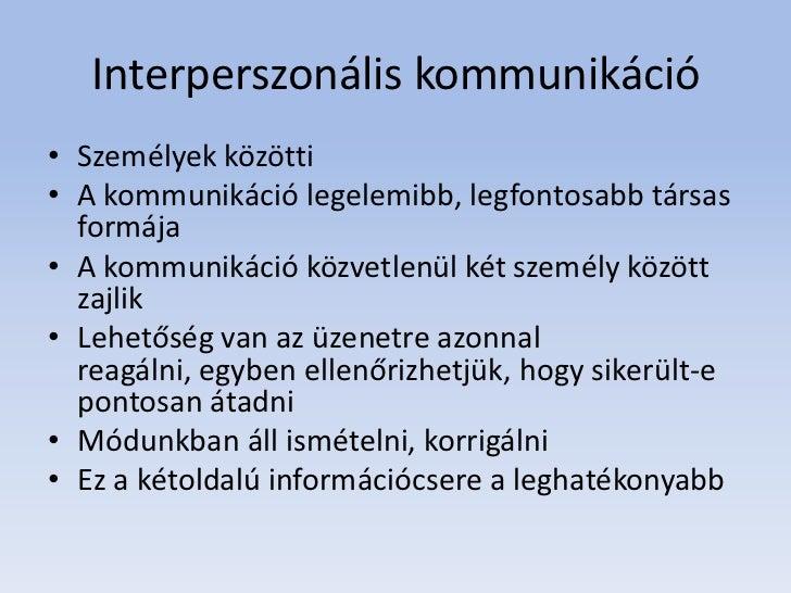 Interperszonális kommunikáció• Személyek közötti• A kommunikáció legelemibb, legfontosabb társas  formája• A kommunikáció ...