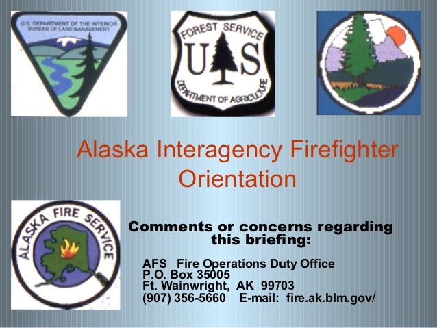 Alaska Interagency Firefighter Orientation Comments or concerns regarding this briefing: AFS Fire Operations Duty Office P...