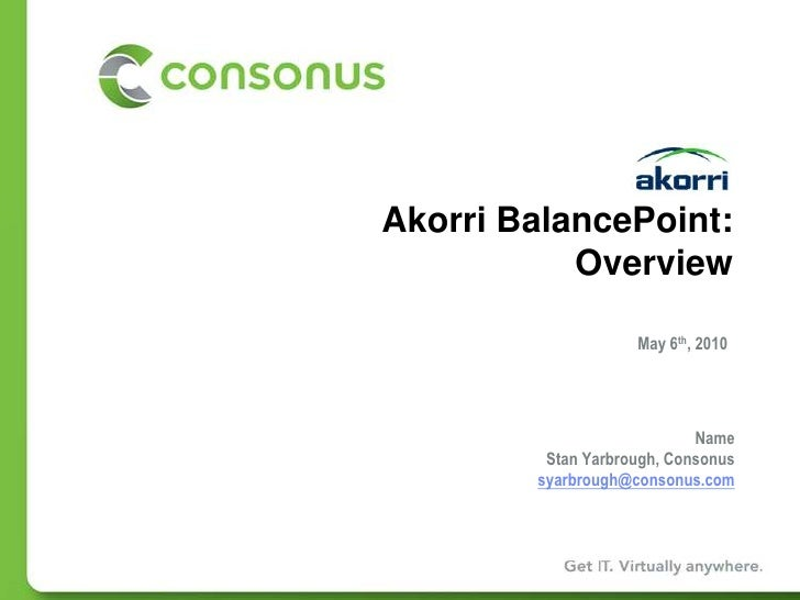 Akorri BalancePoint:Overview<br />May 6th, 2010<br />NameStan Yarbrough, Consonus<br />syarbrough@consonus.com<br />