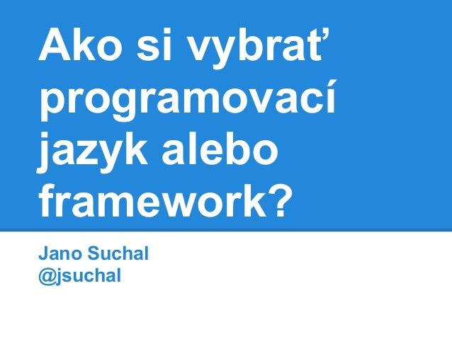 Ako si vybrať programovací jazyk alebo framework? Jano Suchal @jsuchal