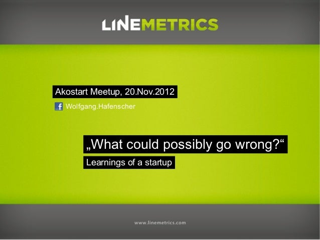 """Akostart Meetup, 20.Nov.2012  Wolfgang.Hafenscher       """"What could possibly go wrong?""""       Learnings of a startup"""