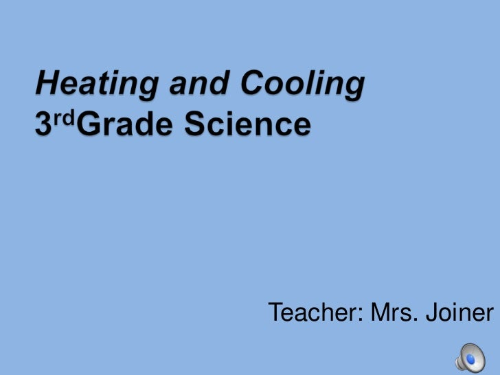 Heating and Cooling3rdGrade Science<br />Teacher: Mrs. Joiner<br />