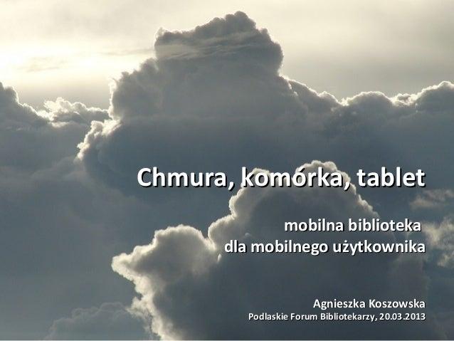 Chmura, komórka, tablet             mobilna biblioteka      dla mobilnego użytkownika                      Agnieszka Koszo...