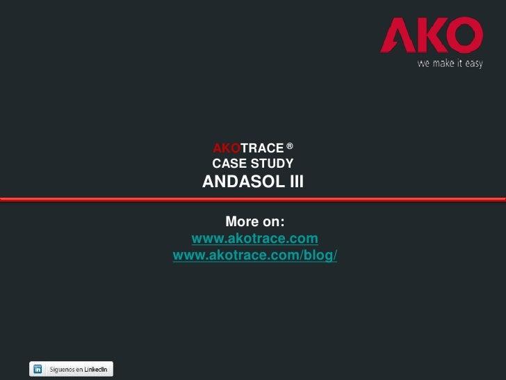 AKOTRACE ®     CASE STUDY   ANDASOL III      More on:  www.akotrace.comwww.akotrace.com/blog/