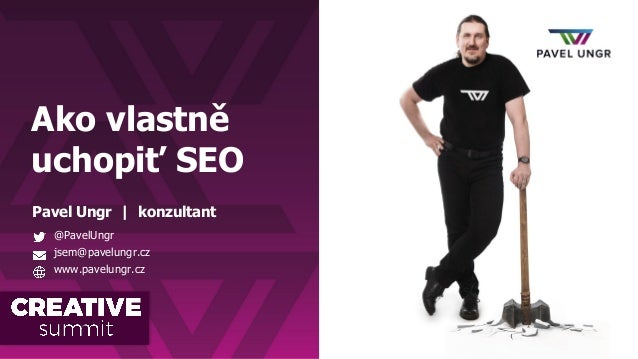Ako vlastně uchopiť SEO Pavel Ungr | konzultant @PavelUngr jsem@pavelungr.cz www.pavelungr.cz