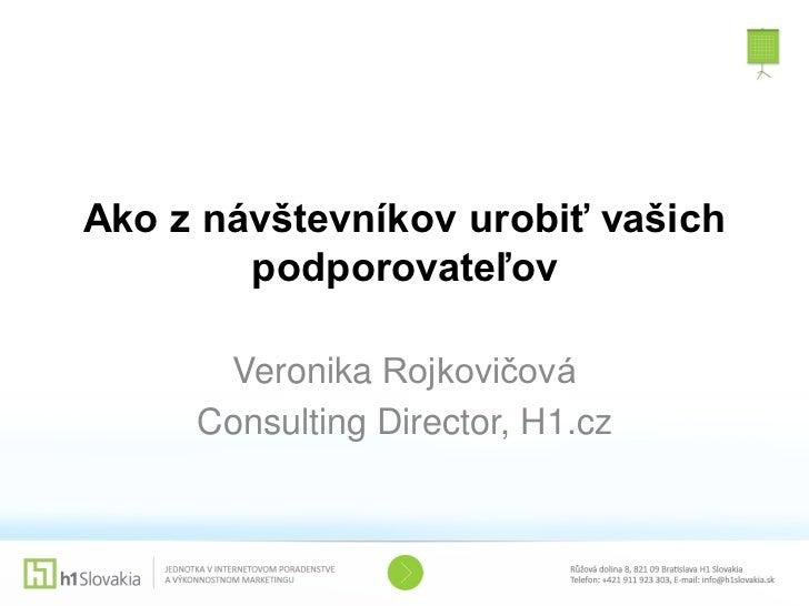 Ako z návštevníkov urobiť vašich        podporovateľov      Veronika Rojkovičová     Consulting Director, H1.cz
