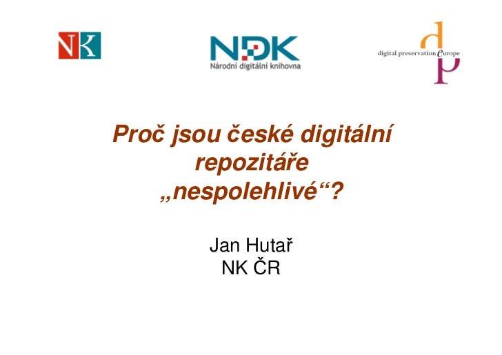 """Proč jsou české digitální        repozitáře     """"nespolehlivé""""?          Jan Hutař          NK ČR"""