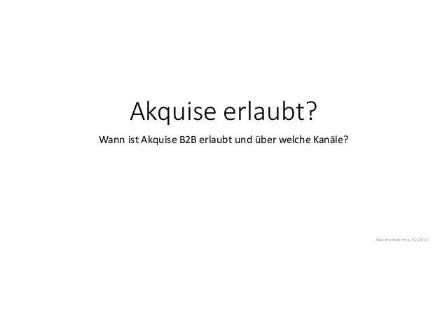 Akquise erlaubt? Wann ist Akquise B2B erlaubt und über welche Kanäle? Axel Womatschka,02/2019