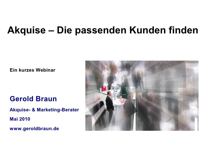 Akquise – Die passenden Kunden finden   Ein kurzes Webinar     Gerold Braun Akquise- & Marketing-Berater Mai 2010 www.gero...