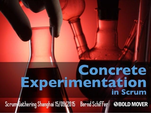 ScrumGatheringShanghai15/09/2015 BerndSchiffer Concrete Experimentation in Scrum