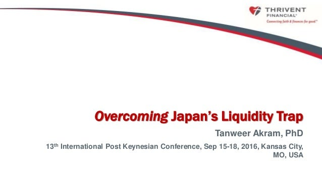 0 Overcoming Japan's Liquidity Trap Tanweer Akram, PhD 13th International Post Keynesian Conference, Sep 15-18, 2016, Kans...