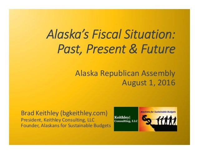 Alaska's Fiscal Situation:   Past, Present & Future Alaska Republican Assembly August 1, 2016 Brad Keithley (bgkeithley.co...