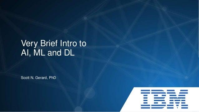 Very Brief Intro to AI, ML and DL Scott N. Gerard, PhD