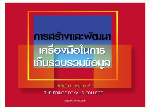 การสร้างและพัฒนา  กิตติพันธ์ อุดมเศรษฐ์ THE PRINCE ROYAL'S COLLEGE  เครื่องมือในการ เก็บรวบรวมข้อมูล  kttpud@yahoo.com