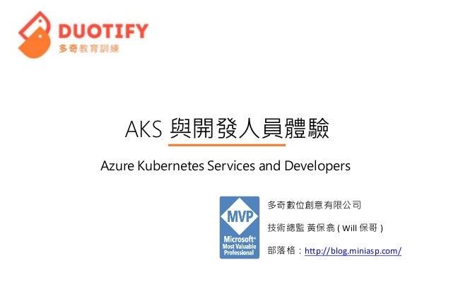 AKS 與開發人員體驗 多奇數位創意有限公司 技術總監 黃保翕 ( Will 保哥 ) 部落格:http://blog.miniasp.com/ Azure Kubernetes Services and Developers