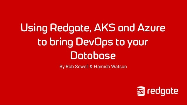 Using Redgate, AKS and Azure to bring DevOps to your Database By Rob Sewell & Hamish Watson