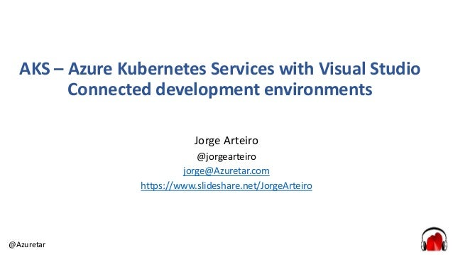 @Azuretar AKS – Azure Kubernetes Services with Visual Studio Connected development environments Jorge Arteiro @jorgearteir...