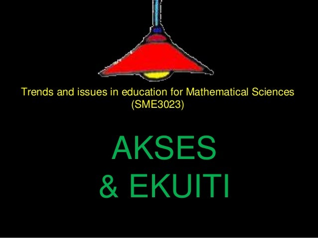 Trends and issues in education for Mathematical Sciences(SME3023)AKSES& EKUITI