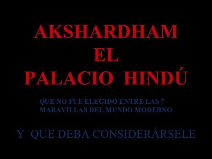 AKSHARDHAM EL PALACIO  HINDÚ QUE NO FUE ELEGIDO ENTRE LAS 7 MARAVILLAS DEL MUNDO MODERNO Y  QUE DEBA CONSIDERÁRSELE