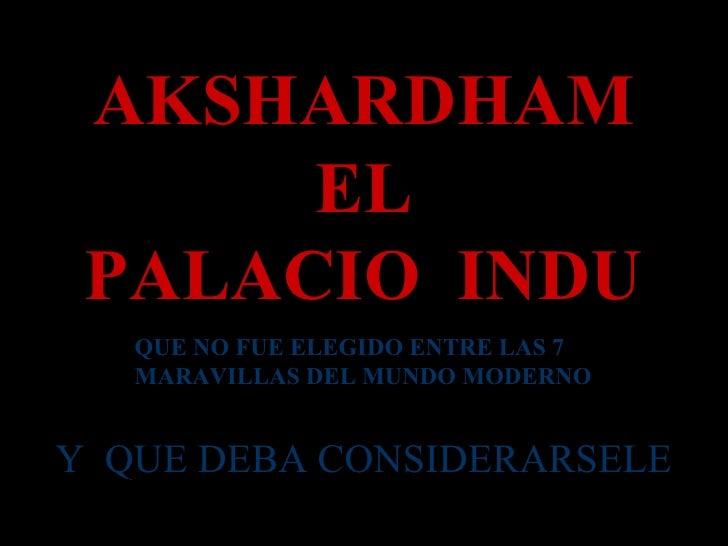AKSHARDHAM EL PALACIO  INDU QUE NO FUE ELEGIDO ENTRE LAS 7 MARAVILLAS DEL MUNDO MODERNO Y  QUE DEBA CONSIDERARSELE