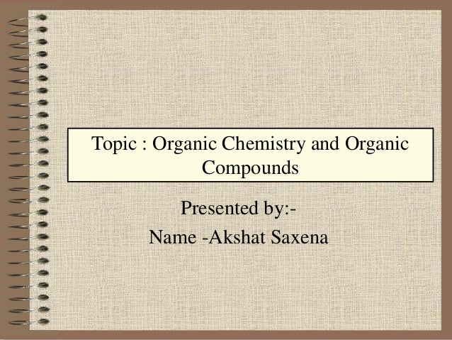 Presented by:- Name -Akshat Saxena Topic : Organic Chemistry and Organic Compounds