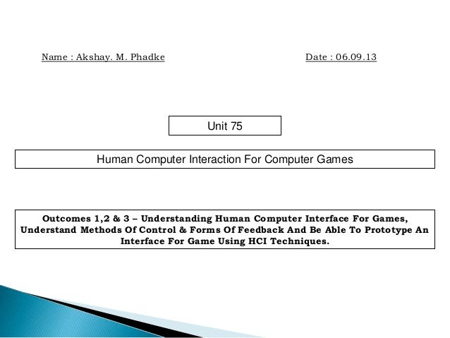 Name : Akshay. M. Phadke Date : 06.09.13 Unit 75 Human Computer Interaction For Computer Games Outcomes 1,2 & 3 – Understa...