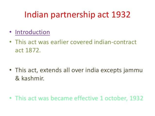 Indian partnership act 1932 • Introduction • This act was earlier covered indian-contract act 1872. • This act, extends al...