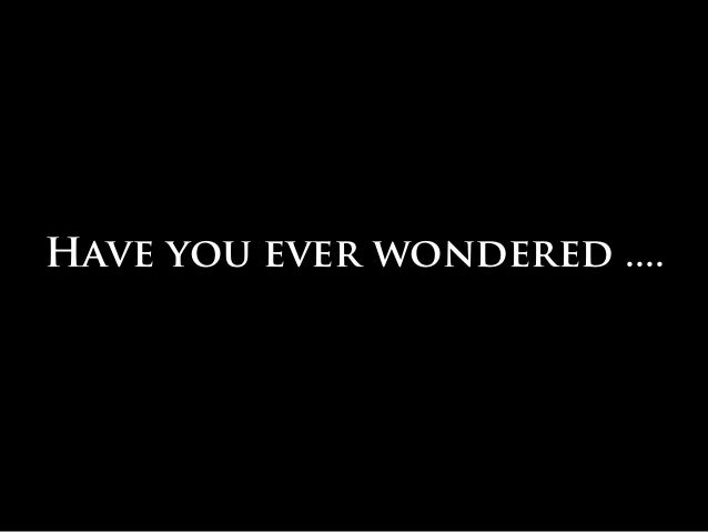 Have you ever wondered ....