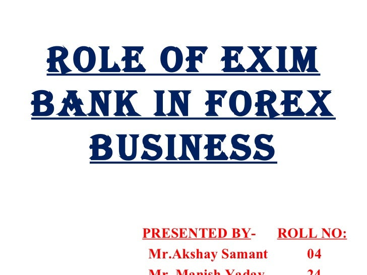 ROLE OF EXIM BANK IN FOREX BUSINESS PRESENTED BY -  ROLL NO: Mr.Akshay Samant  04 Mr. Manish Yadav  24