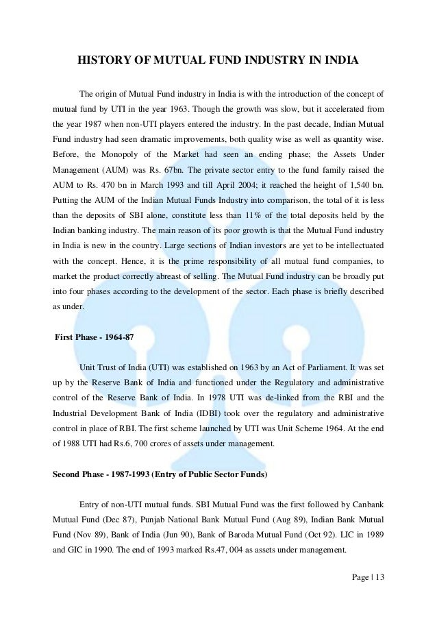 Page   13  HISTORY OF MUTUAL FUND INDUSTRY IN INDIA  The origin of Mutual Fund industry in India is with the introduction ...