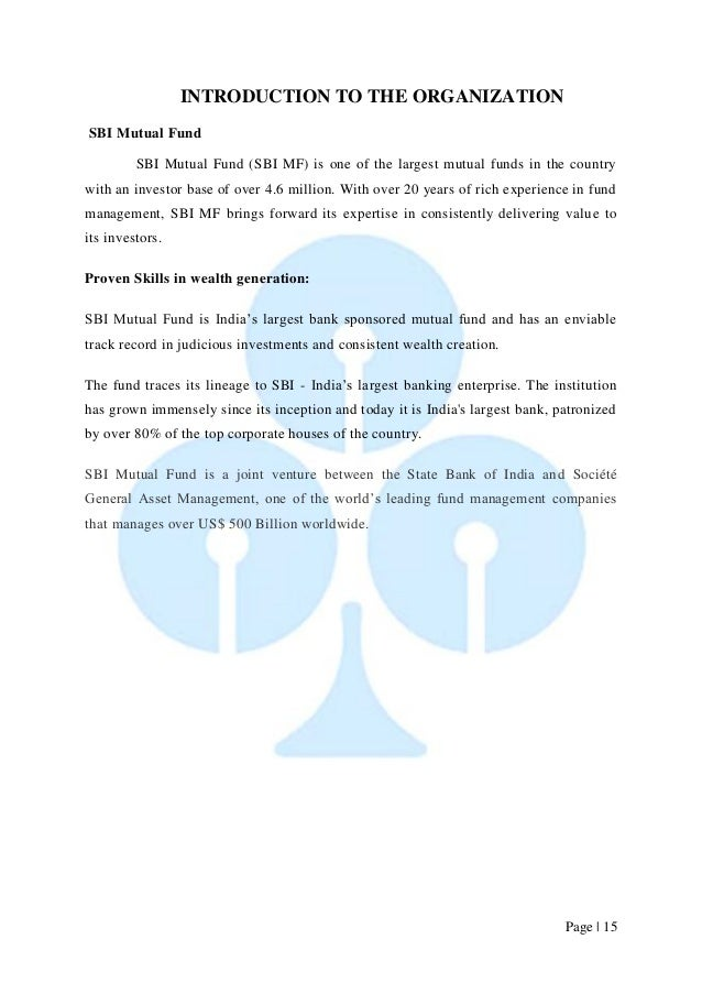 Page   15  INTRODUCTION TO THE ORGANIZATION  SBI Mutual Fund  SBI Mutual Fund (SBI MF) is one of the largest mutual funds ...